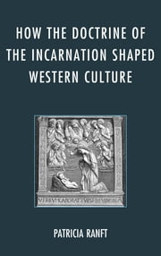 How the Doctrine of Incarnation Shaped Western Culture ebook by Patricia Ranft
