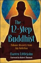 The 12-Step Buddhist - Enhance Recovery from Any Addiction ebook by Darren Littlejohn
