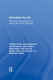 Education for All - The Future of Education and Training for 14-19 Year-Olds ebook by Richard Pring,Geoffrey Hayward,Ann Hodgson,Jill Johnson,Ewart Keep,Alis Oancea,Gareth Rees,Ken Spours,Stephanie Wilde
