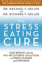The Stress-Eating Cure: Lose Weight with the No-Willpower Solution to Stress-Hunger and Cravings ebook by Dr. Rachael F. Heller,Dr. Richard F. Heller
