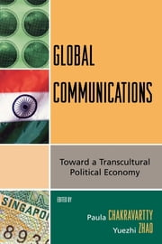 Global Communications - Toward a Transcultural Political Economy ebook by Yuezhi Zhao,Paula Chakravartty