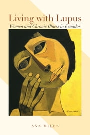 Living with Lupus - Women and Chronic Illness in Ecuador ebook by Ann Miles