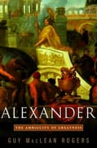 Alexander - The Ambiguity of Greatness ebook by Guy Maclean Rogers