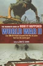 The Mammoth Book of How it Happened: World War II ebook by Jon E. Lewis