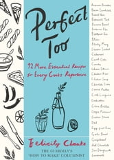 Perfect Too - 92 More Essential Recipes for Every Cook's Repertoire ebook by Felicity Cloake