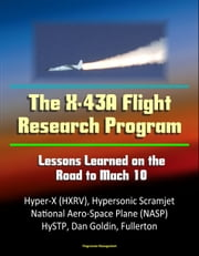 The X-43A Flight Research Program: Lessons Learned on the Road to Mach 10 - Hyper-X (HXRV), Hypersonic Scramjet, National Aero-Space Plane (NASP), HySTP, Dan Goldin, Fullerton ebook by Progressive Management