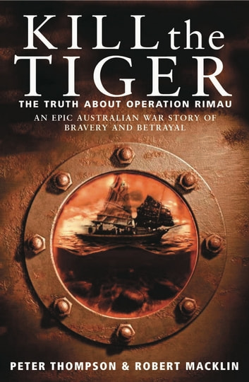 Kill the Tiger - The truth about Operation Rimau ebook by Robert Maklin,Peter Thompson