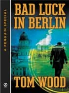 Bad Luck In Berlin ebook by Tom Wood