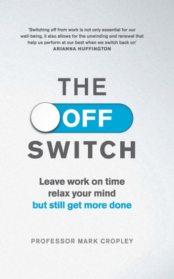 The Off Switch - Leave on time, relax your mind but still get more done ebook by Professor Mark Cropley