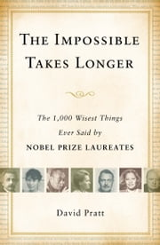 The Impossible Takes Longer - The 1,000 Wisest Things Ever Said by Nobel Prize Laureates ebook by David Pratt
