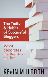 The Traits & Habits of Successful Bloggers - What Separates the Best from the Rest ebook by Kevin Muldoon