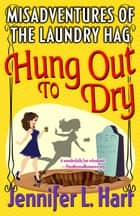 The Misadventures of the Laundry Hag: Hung Out to Dry - The Misadventures of the Laundry Hag, #4 ebook by Jennifer L Hart