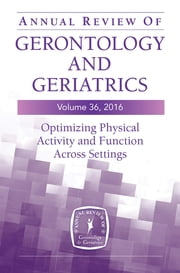 Annual Review of Gerontology and Geriatrics, Volume 36, 2016 - Optimizing Physical Activity and Function Across All Settings ebook by Dr. Barbara Resnick, PhD, CRNP, FAAN,Marie Boltz, PhD, RN, GNP-BC, FGSA, FAAN