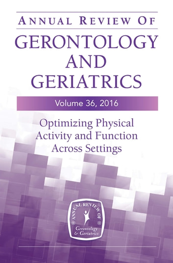 Annual Review of Gerontology and Geriatrics, Volume 36, 2016 - Optimizing Physical Activity and Function Across All Settings ebook by