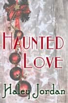 Haunted Love ebook by Haley Jordan