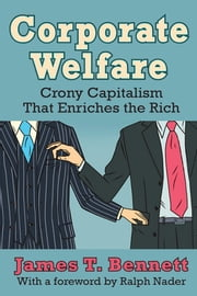 Corporate Welfare - Crony Capitalism That Enriches the Rich ebook by James T. Bennett,Ralph Nader