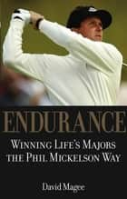 Endurance - Winning Lifes Majors the Phil Mickelson Way ebook by David Magee