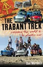 Trabant Trek - Crossing the World in a Plastic Car ebook by Dan Murdoch