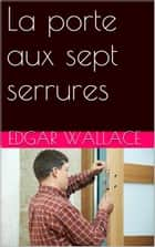 La porte aux sept serrures ebook by Edgar Wallace