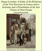 Alsace-Lorraine: A Study of the Relations of the Two Provinces to France and to Germany and a Presentation of the Just Claims of Their People ebook by Daniel Blumenthal