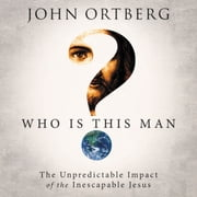 Who Is This Man? - The Unpredictable Impact of the Inescapable Jesus audiobook by John Ortberg