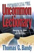 Introducing the Uncommon Lectionary - Opening the Bible to Seekers and Disciples ebook by Thomas G. Bandy