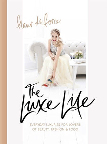 The Luxe Life - Everyday Luxuries for Lovers of Beauty, Fashion & Food ebook by Fleur De Force