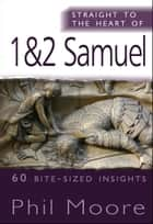 Straight to the Heart of 1 & 2 Samuel ebook by Phil Moore