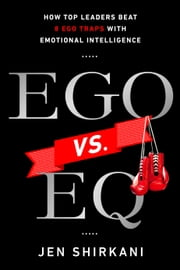 EGO vs. EQ - How Top Business Leaders Beat 8 Ego Traps with Emotional Intelligence ebook by Jen Shirkani