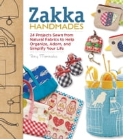 Zakka Handmades - 24 Projects Sewn from Natural Fabrics to Help Organize, Adorn, and Simplify Your Life ebook by Amy Morinaka