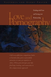 Love and Pornography-Dealing with Porn and Saving your Relationship ebook by Victoria and Garry Prater