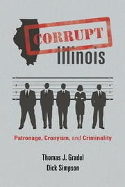 Corrupt Illinois - Patronage, Cronyism, and Criminality ebook by Thomas J. Gradel,Dick Simpson