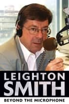 Leighton Smith Beyond the Microphone ebook by Leighton Smith