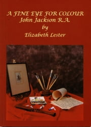 A FINE EYE FOR COLOOUR - John Jackson R.A. ebook by Elizabeth Lester