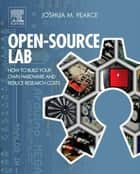 Open-Source Lab - How to Build Your Own Hardware and Reduce Research Costs ebook by Joshua M. Pearce