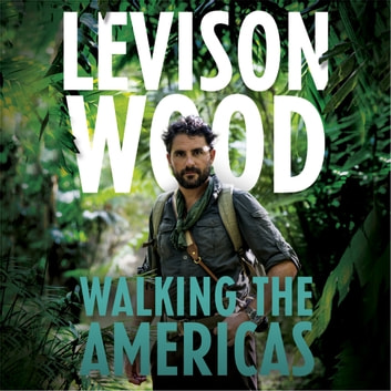 Walking the Americas - 'A wildly entertaining account of his epic journey' Daily Mail audiobook by Levison Wood