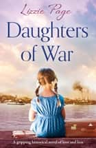 Daughters of War - A gripping historical novel of love and loss ebook by Lizzie Page