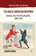 The Anglo-American Paper War ebook by J. Eaton
