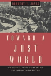 Toward a Just World - The Critical Years in the Search for International Justice ebook by Dorothy V. Jones