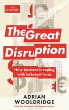 The Great Disruption - How business is coping with turbulent times ebook by Adrian Wooldridge