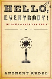 Hello, Everybody! - The Dawn of American Radio ebook by Kobo.Web.Store.Products.Fields.ContributorFieldViewModel