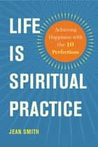 Life Is Spiritual Practice - Achieving Happiness with the Ten Perfections ebook by Jean Smith