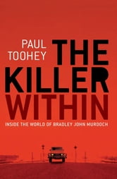 The Killer Within - Inside the World of Bradley John Murdoch ebook by Paul Toohey