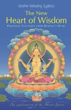 The New Heart of Wisdom - Profound Teachings from Buddha's Heart ebook by Geshe Kelsang Gyatso