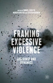 Framing Excessive Violence - Discourse and Dynamics ebook by Daniel Ziegler,Marco Gerster,Steffen Krämer