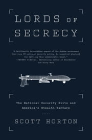 Lords of Secrecy - The National Security Elite and America's Stealth Warfare ebook by Scott Horton