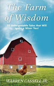 The Farm of Wisdom - 25 Unforgettable Tales that Will Ignite a Wiser You! ebook by Warren Cassell Jr.