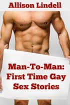 Man-To-Man: First Time Gay Sex Stories ebook by Allison Lindell