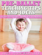 Pre-ballet Teaching Tips and Ideas ebook by Judy John-Baptiste