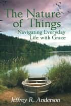The Nature of Things - Navigating Everyday Life with Grace ebook by Jeffrey R. Anderson
